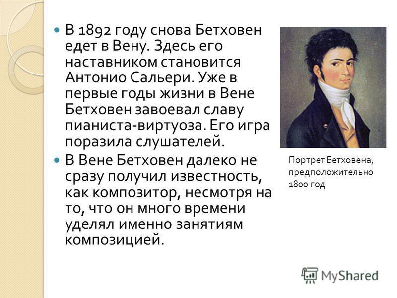 В 1892 году снова Бетховен едет в Вену. Здесь его наставником становится Антонио Сальери. Уже в первые годы жизни в Вене Бетховен завоевал славу пианиста - виртуоза. Его игра поразила слушателей. В Вене Бетховен далеко не сразу получил известность, к