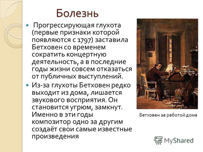 Болезнь Прогрессирующая глухота ( первые признаки которой появляются с 1797) заставила Бетховен со временем сократить концертную деятельность, а в последние годы жизни совсем отказаться от публичных выступлений. Из - за глухоты Бетховен редко выходит