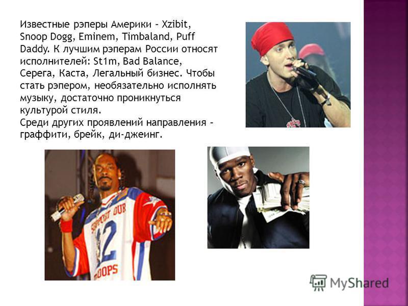 Известные рэперы Америки – Xzibit, Snoop Dogg, Eminem, Timbaland, Puff Daddy. К лучшим рэперам России относят исполнителей: St1m, Bad Balance, Серега, Каста, Легальный бизнес. Чтобы стать рэпером, необязательно исполнять музыку, достаточно проникнуть