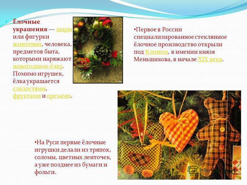 Ёлочные украшения шары или фигурки животных, человека, предметов быта, которыми наряжают новогоднюю ёлку. Помимо игрушек, ёлка украшается сладостями, фруктами и орехами.шары животных новогоднюю ёлку сладостями фруктами орехами На Руси первые ёлочные