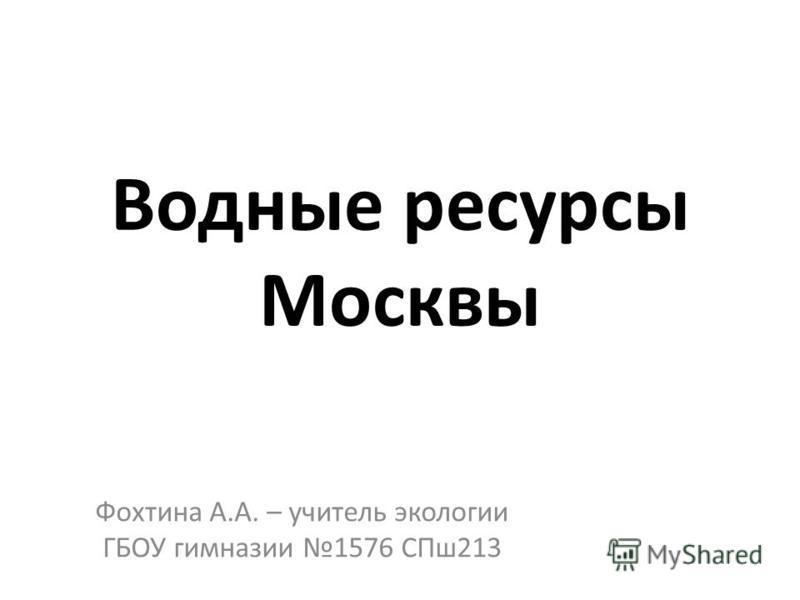 Водные ресурсы Москвы Фохтина А.А. – учитель экологии ГБОУ гимназии 1576 СПш 213