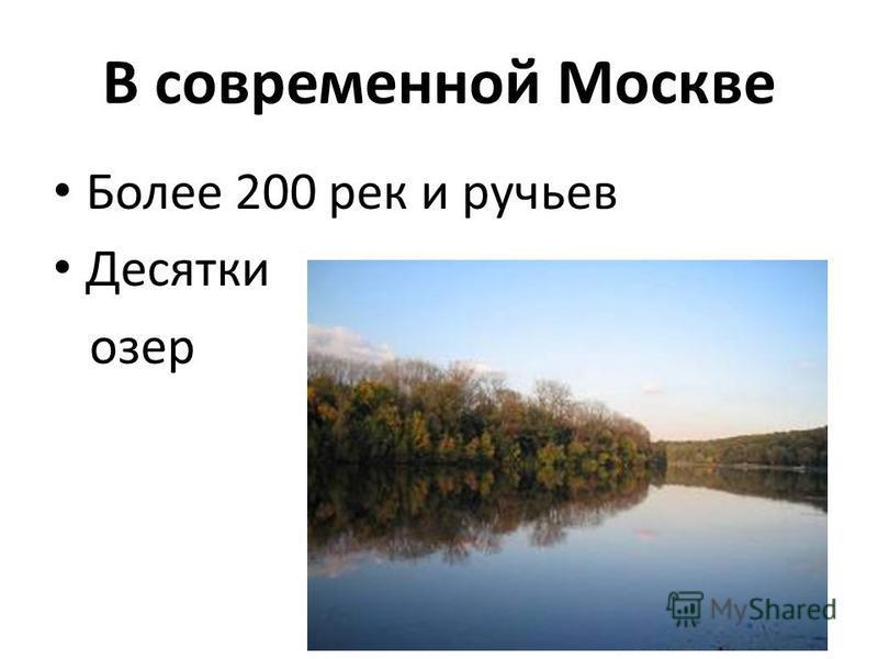 В современной Москве Более 200 рек и ручьев Десятки озер