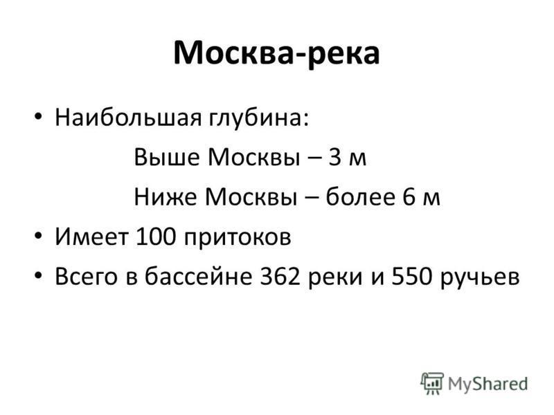 Москва-река Наибольшая глубина: Выше Москвы – 3 м Ниже Москвы – более 6 м Имеет 100 притоков Всего в бассейне 362 реки и 550 ручьев