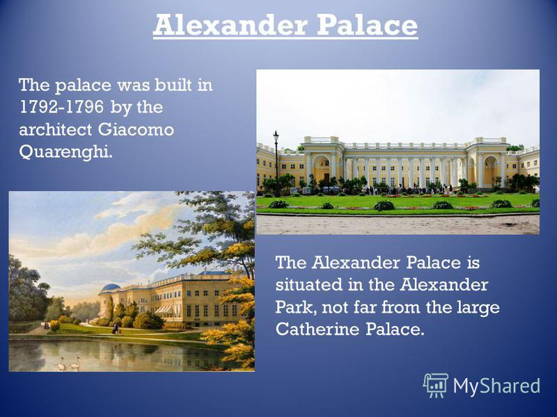 Alexander Palace The palace was built in 1792-1796 by the architect Giacomo Quarenghi.. The Alexander Palace is situated in the Alexander Park, not far from the large Catherine Palace.