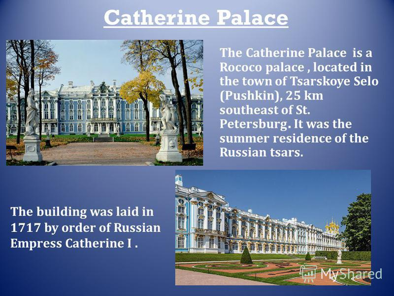 Catherine Palace The building was laid in 1717 by order of Russian Empress Catherine I. The Catherine Palace is a Rococo palace, located in the town of Tsarskoye Selo (Pushkin), 25 km southeast of St. Petersburg. It was the summer residence of the Ru