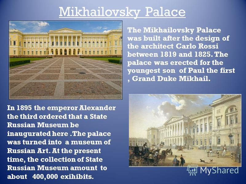 Mikhailovsky Palace In 1895 the emperor Alexander the third ordered that a State Russian Museum be inaugurated here.The palace was turned into a museum of Russian Art. At the present time, the collection of State Russian Museum amount to about 400,00