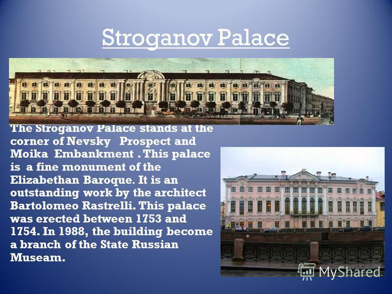 Stroganov Palace The Stroganov Palace stands at the corner of Nevsky Prospect and Moika Embankment. This palace is a fine monument of the Elizabethan Baroque. It is an outstanding work by the architect Bartolomeo Rastrelli. This palace was erected be
