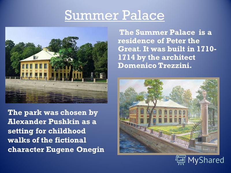 Summer Palace The park was chosen by Alexander Pushkin as a setting for childhood walks of the fictional character Eugene Onegin The Summer Palace is a residence of Peter the Great. It was built in 1710- 1714 by the architect Domenico Trezzini.