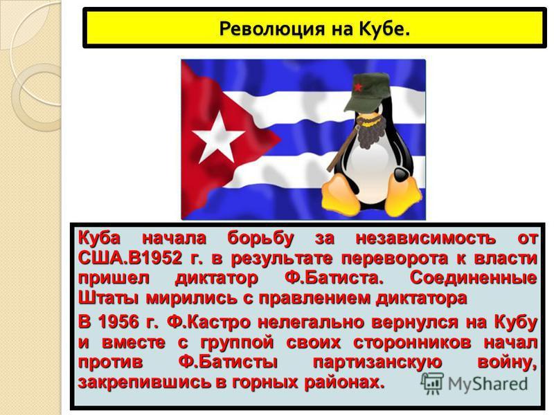 Революция на Кубе. Куба начала борьбу за независимость от США.В1952 г. в результате переворота к власти пришел диктатор Ф.Батиста. Соединенные Штаты мирились с правлением диктатора В 1956 г. Ф.Кастро нелегально вернулся на Кубу и вместе с группой сво