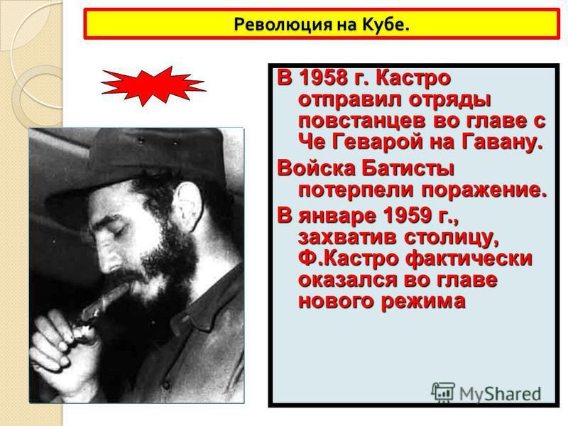 Революция на Кубе. В 1958 г. Кастро отправил отряды повстанцев во главе с Че Геварой на Гавану. Войска Батисты потерпели поражение. В январе 1959 г., захватив столицу, Ф.Кастро фактически оказался во главе нового режима