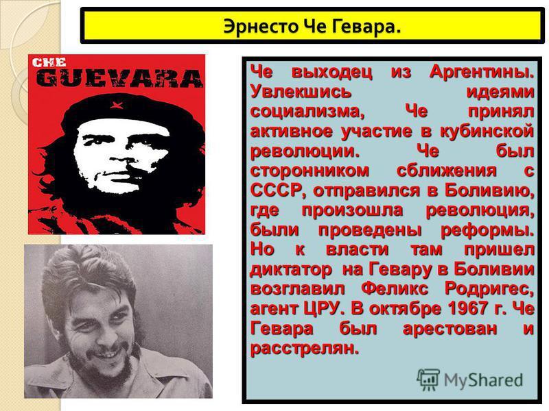 Эрнесто Че Гевара. Че выходец из Аргентины. Увлекшись идеями социализма, Че принял активное участие в кубинской революции. Че был сторонником сближения с СССР, отправился в Боливию, где произошла революция, были проведены реформы. Но к власти там при