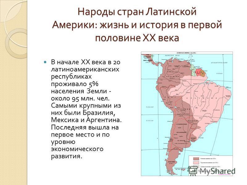 Народы стран Латинской Америки : жизнь и история в первой половине ХХ века В начале ХХ века в 20 латиноамериканских республиках проживало 5% населения Земли - около 95 млн. чел. Самыми крупными из них были Бразилия, Мексика и Аргентина. Последняя выш