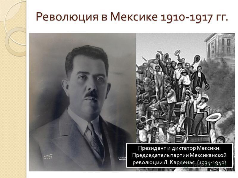 Революция в Мексике 1910-1917 гг. Президент и диктатор Мексики. Председатель партии Мексиканской революции Л. Карденас. (1934-1940)
