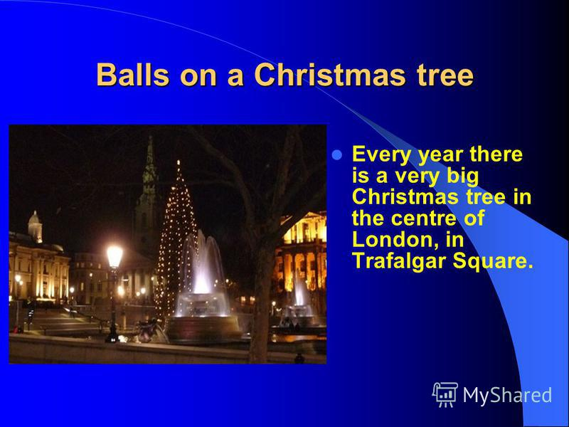 Balls on a Christmas tree Every year there is a very big Christmas tree in the centre of London, in Trafalgar Square.
