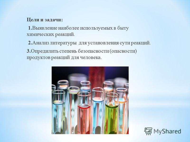 Цели и задачи: 1. Выявление наиболее используемых в быту химических реакций. 2. Анализ литературы для установления сути реакций. 3. Опредилить степень безопасности (опасности) продуктов реакций для человека.