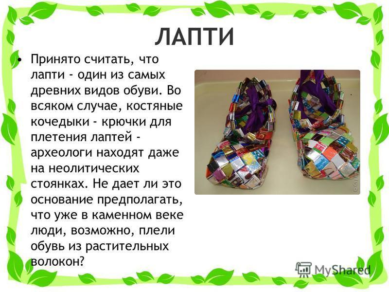 ЛАПТИ Принято считать, что лапти - один из самых древних видов обуви. Во всяком случае, костяные кочедыки - крючки для плетения лаптей - археологи находят даже на неолитических стоянках. Не дает ли это основание предполагать, что уже в каменном веке