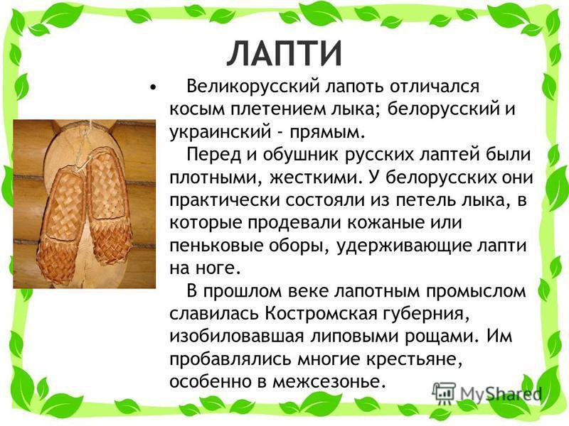 ЛАПТИ Великорусский лапоть отличался косым плетением лыка; белорусский и украинскийий - прямым. Перед и обушник русских лаптей были плотными, жесткими. У белорусских они практически состояли из петель лыка, в которые продевали кожаные или пеньковые о