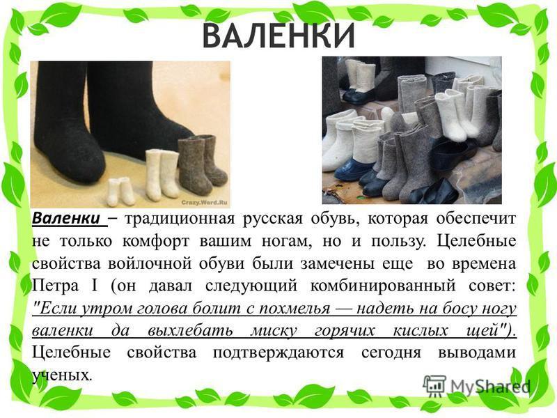 ВАЛЕНКИ Валенки – традиционная русская обувь, которая обеспечит не только комфорт вашим ногам, но и пользу. Целебные свойства войлочной обуви были замечены еще во времена Петра I (он давал следующий комбинированный совет: