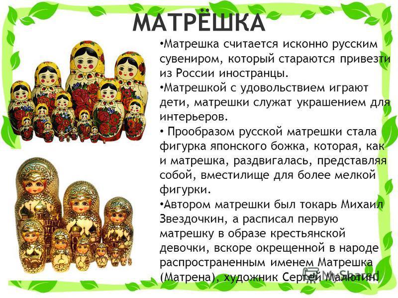 МАТРЁШКА Матрешка считается исконно русским сувениром, который стараются привезти из России иностранцы. Матрешкой с удовольствием играют дети, матрешки служат украшением для интерьеров. Прообразом русской матрешки стала фигурка японского божка, котор