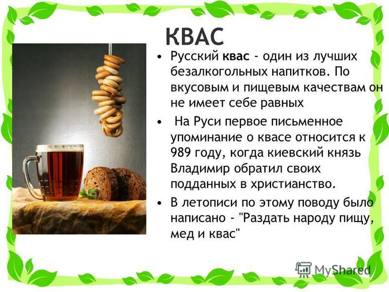 КВАС Русский квас - один из лучших безалкогольных напитков. По вкусовым и пищевым качествам он не имеет себе равных На Руси первое письменное упоминание о квасе относится к 989 году, когда киевский князь Владимир обратил своих подданных в христианств