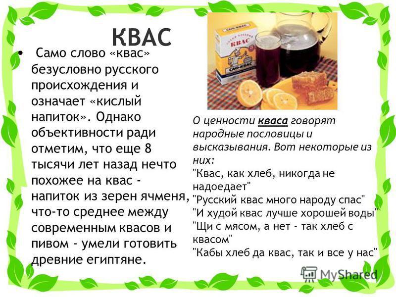 КВАС Само слово «квас» безусловно русского происхождения и означает «кислый напиток». Однако объективности ради отметим, что еще 8 тысячи лет назад нечто похожее на квас - напиток из зерен ячменя, что-то среднее между современным квасов и пивом - уме