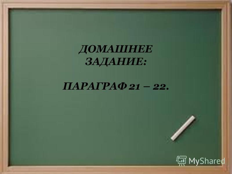 ДОМАШНЕЕ ЗАДАНИЕ: ПАРАГРАФ 21 – 22.