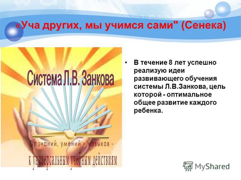 «Уча других, мы учимся сами (Сенека) В течение 8 лет успешно реализую идеи развивающего обучения системы Л.В.Занкова, цель которой - оптимальное общее развитие каждого ребенка.