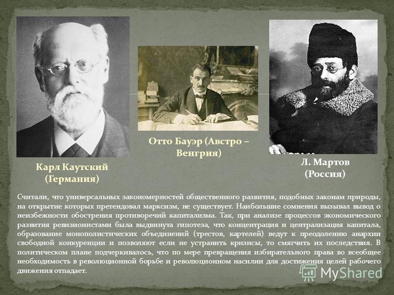 Карл Каутский (Германия) Отто Бауэр (Австро – Венгрия) Л. Мартов (Россия) Считали, что универсальных закономерностей общественного развития, подобных законам природы, на открытие которых претендовал марксизм, не существует. Наибольшие сомнения вызыва