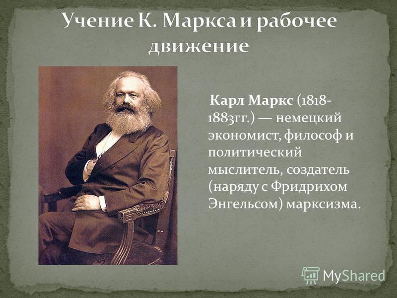 Карл Маркс (1818- 1883 гг.) немецкий экономист, философ и политический мыслитель, создатель (наряду с Фридрихом Энгельсом) марксизма.