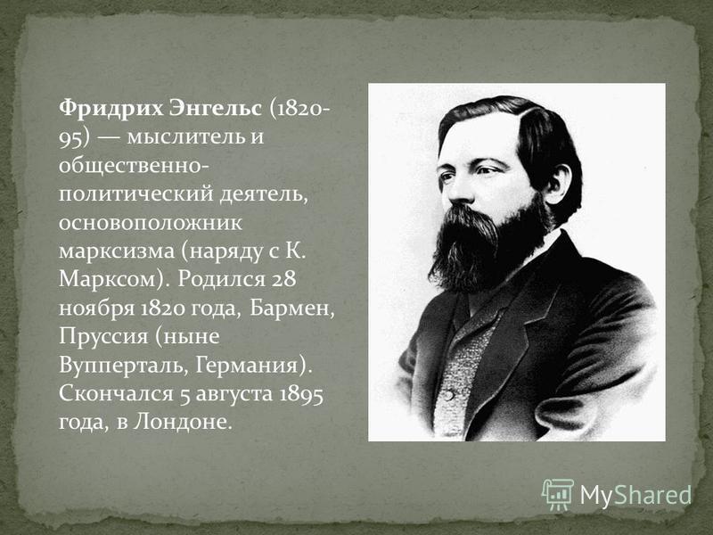 Фридрих Энгельс (1820- 95) мыслитель и общественно- политический деятель, основоположник марксизма (наряду с К. Марксом). Родился 28 ноября 1820 года, Бармен, Пруссия (ныне Вупперталь, Германия). Скончался 5 августа 1895 года, в Лондоне.