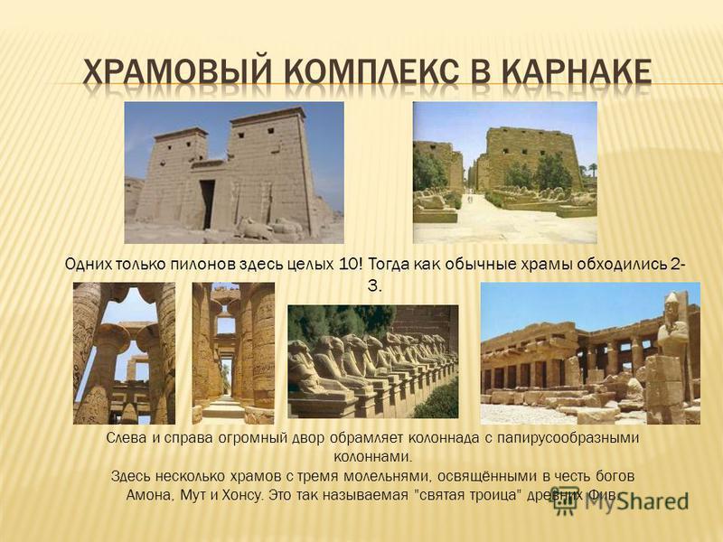 Одних только пилонов здесь целых 10! Тогда как обычные храмы обходились 2- 3. Слева и справа огромный двор обрамляет колоннада с папирусообразными колоннами. Здесь несколько храмов с тремя молельнями, освящёнными в честь богов Амона, Мут и Хонсу. Это