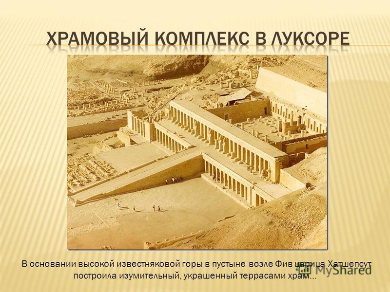 В основании высокой известняковой горы в пустыне возле Фив царица Хатшепсут построила изумительный, украшенный террасами храм...
