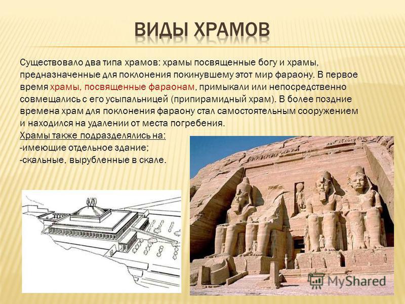 Существовало два типа храмов: храмы посвященные богу и храмы, предназначенные для поклонения покинувшему этот мир фараону. В первое время храмы, посвященные фараонам, примыкали или непосредственно совмещались с его усыпальницей (при пирамидный храм).