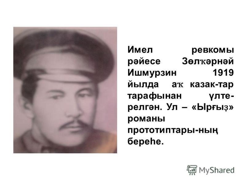 Имел ревкомы рәйесе Зөл ҡ әрнәй Ишмурзин 1919 йылда а ҡ казак-тар тарафынан үлте- релгән. Ул – «Ырғы ҙ » романы прототиптары-ның береһе.