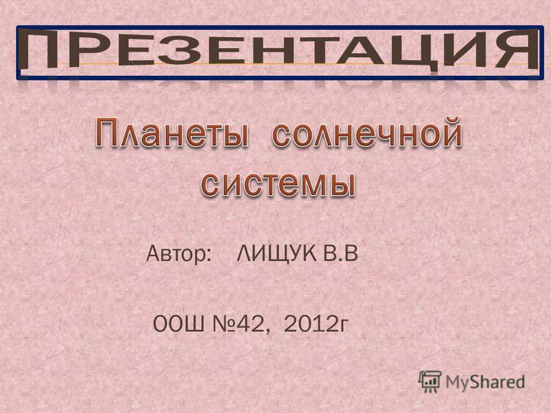 Автор: ЛИЩУК В.В ООШ 42, 2012 г