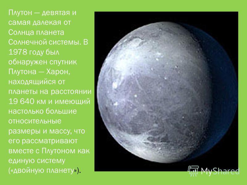 Плутон девятая и самая далекая от Солнца планета Солнечной системы. В 1978 году был обнаружен спутник Плутона Харон, находящийся от планеты на расстоянии 19 640 км и имеющий настолько большие относительные размеры и массу, что его рассматривают вмест