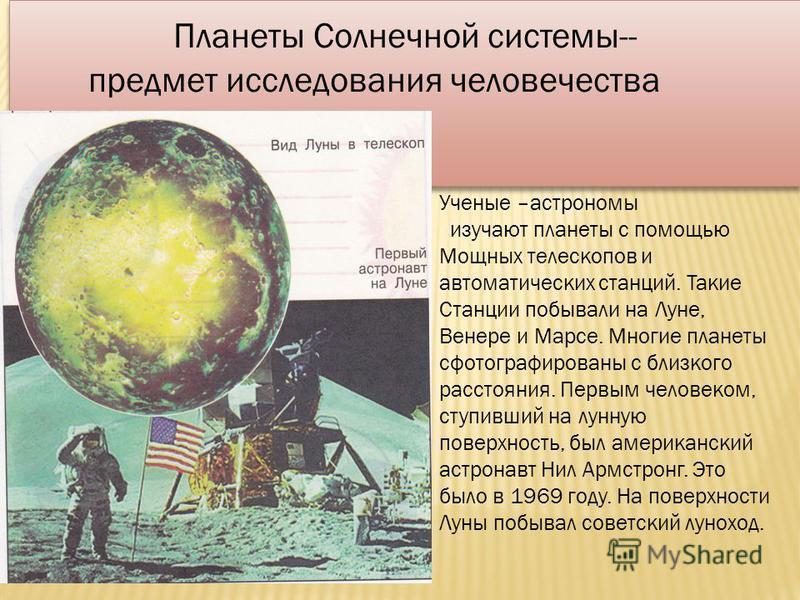 Планеты Солнечной системы-- предмет исследования человечества Планеты Солнечной системы-- предмет исследования человечества Ученые –астрономы изучают планеты с помощью Мощных телескопов и автоматических станций. Такие Станции побывали на Луне, Венере