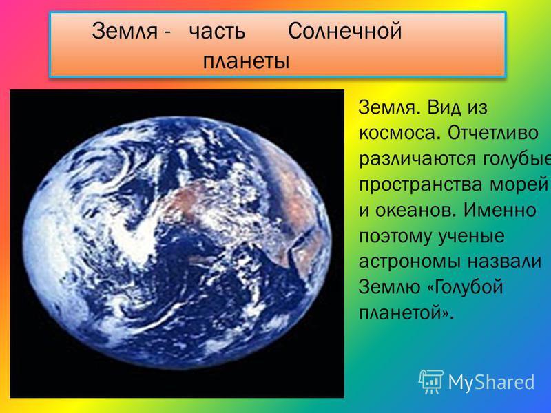 Земля. Вид из космоса. Отчетливо различаются голубые пространства морей и океанов. Именно поэтому ученые астрономы назвали Землю «Голубой планетой». Земля - часть Солнечной планеты Земля - часть Солнечной планеты