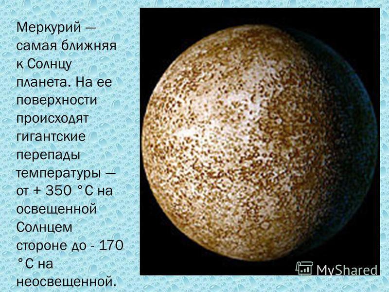 Меркурий самая ближняя к Солнцу планета. На ее поверхности происходят гигантские перепады температуры от + 350 °С на освещенной Солнцем стороне до - 170 °С на неосвещенной.