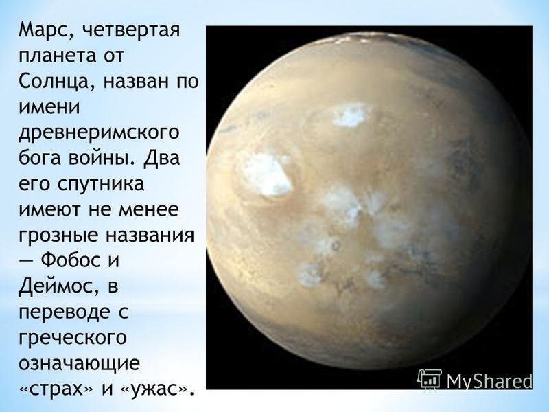 Марс, четвертая планета от Солнца, назван по имени древнеримского бога войны. Два его спутника имеют не менее грозные названия Фобос и Деймос, в переводе с греческого означающие «страх» и «ужас».