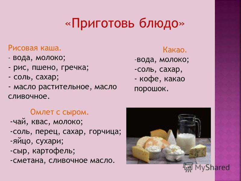 Рисовая каша. - вода, молоко; - рис, пшено, гречка; - соль, сахар; - масло растительное, масло сливочное. Какао. - вода, молоко; -соль, сахар, - кофе, какао порошок. Омлет с сыром. -чай, квас, молоко; -соль, перец, сахар, горчица; -яйцо, сухари; -сыр