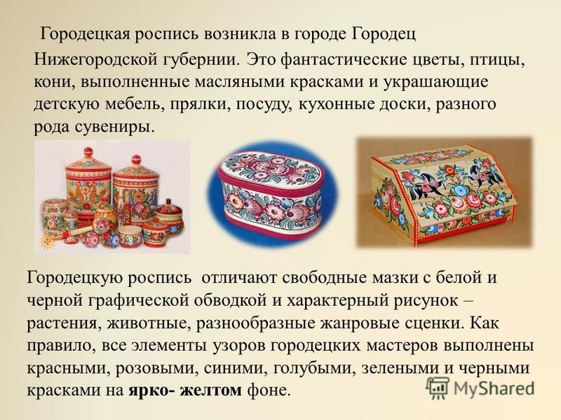 Городецкая роспись возникла в городе Городец Нижегородской губернии. Это фантастические цветы, птицы, кони, выполненные масляными красками и украшающие детскую мебель, прялки, посуду, кухонные доски, разного рода сувениры. Городецкую роспись отличают
