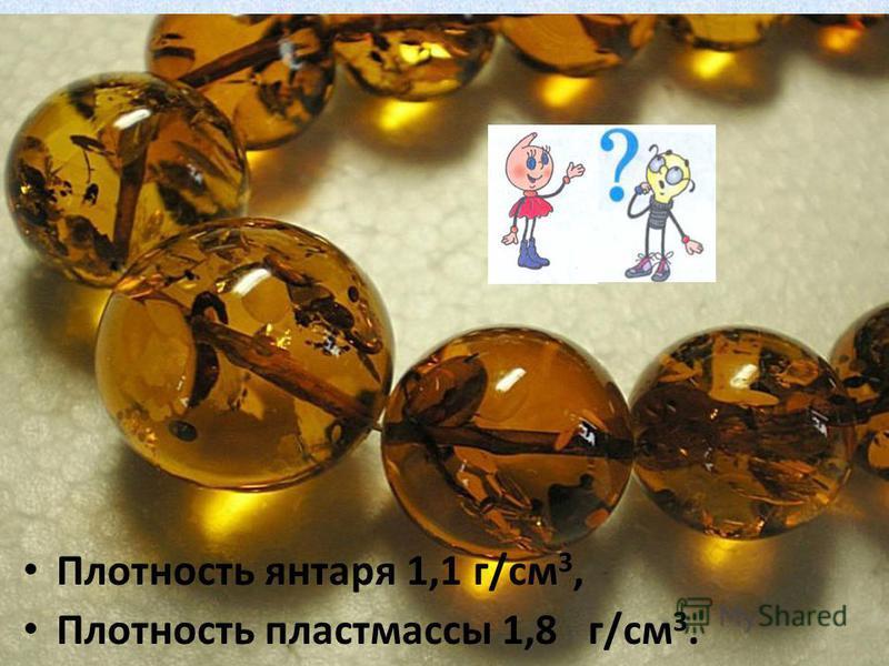 Плотность янтаря 1,1 г/см 3, Плотность пластмассы 1,8 г/см 3.