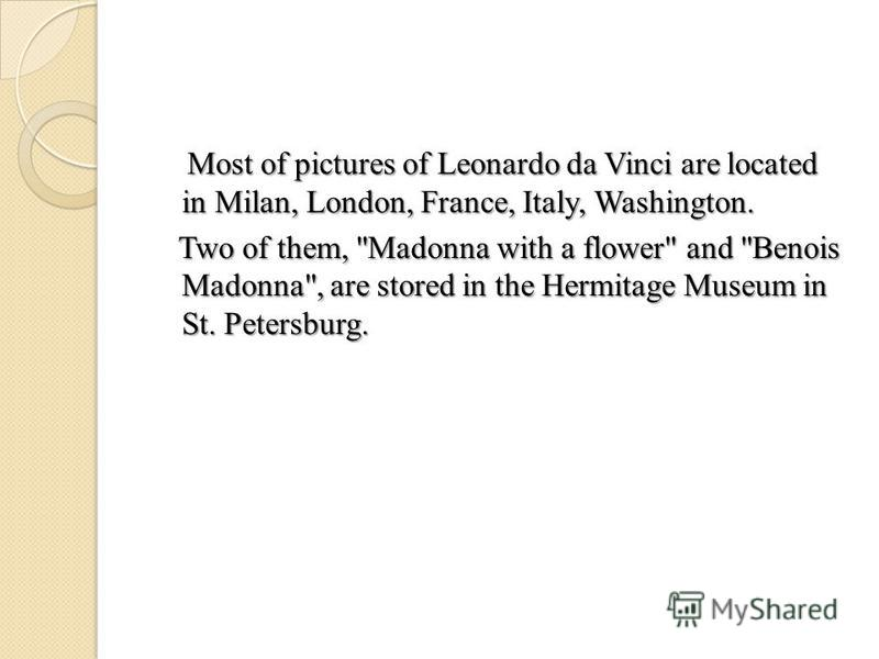 Most of pictures of Leonardo da Vinci are located in Milan, London, France, Italy, Washington. Most of pictures of Leonardo da Vinci are located in Milan, London, France, Italy, Washington. Two of them,