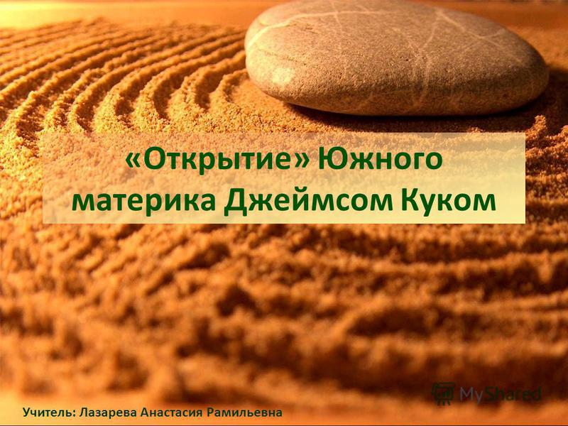«Открытие» Южного материка Джеймсом Куком Учитель: Лазарева Анастасия Рамильевна