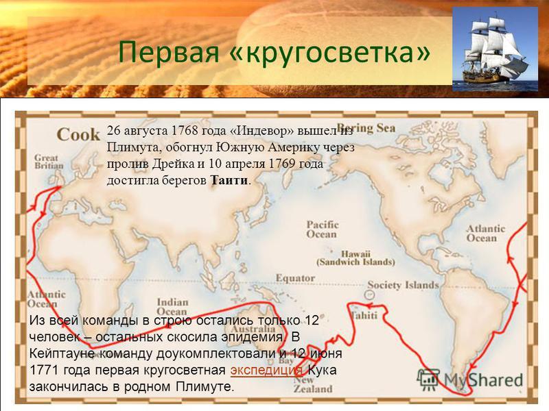 Первая «кругосветка» 26 августа 1768 года «Индевор» вышел из Плимута, обогнул Южную Америку через пролив Дрейка и 10 апреля 1769 года достигла берегов Таити. Из всей команды в строю остались только 12 человек – остальных скосила эпидемия. В Кейптауне