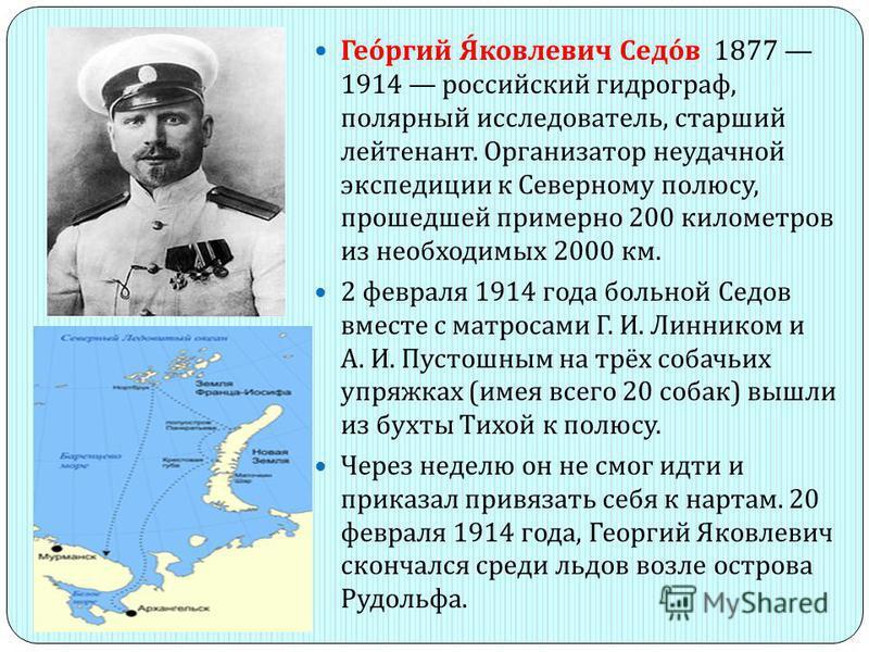 Георгий Яковлевич Седов 1877 1914 российский гидрограф, полярный исследователь, старший лейтенант. Организатор неудачной экспедиции к Северному полюсу, прошедшей примерно 200 километров из необходимых 2000 км. 2 февраля 1914 года больной Седов вместе
