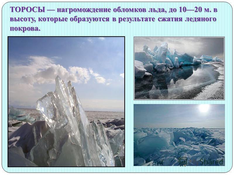 ТОРОСЫ нагромождение обломков льда, до 1020 м. в высоту, которые образуются в результате сжатия ледяного покрова.