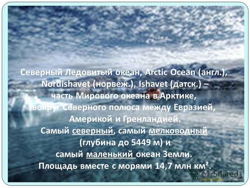 Северный Ледовитый океан, Arctic Ocean (англ.), Nordishavet (норвеж.), Ishavet (детск.) – часть Мирового океана в Арктике, вокруг Северного полюса между Евразией, Америкой и Гренландией. Самый северный, самый мелководный (глубина до 5449 м) и самый м
