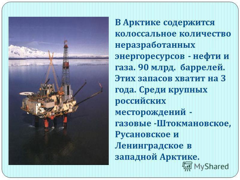 В Арктике содержится колоссальное количество неразработанных энергоресурсов - нефти и газа. 90 млрд. баррелей. Этих запасов хватит на 3 года. Среди крупных российских месторождений - газовые - Штокмановское, Русановское и Ленинградское в западной Арк